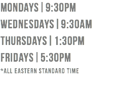 mondays|9:30pm wednesdays|9:30am thursdays|1:30pm fridays|5:30pm *all eastern standard time